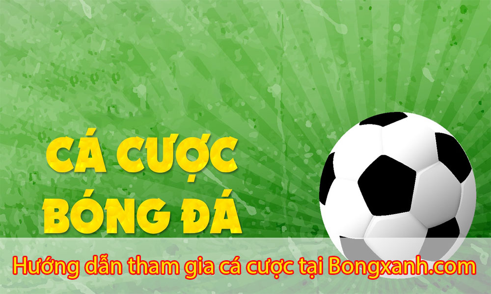 Hướng dẫn tham gia cá cược tại Bongxanh.com